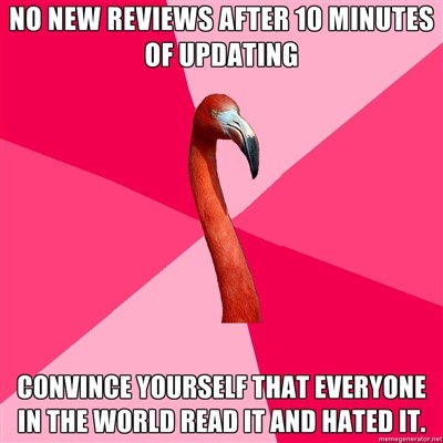 [No new reviews after 10 minutes of updating (Fanfic Flamingo) Convince yourself that everyone in the world read it and HATED it.]
