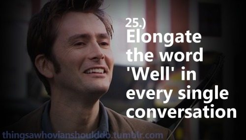 "Things a Whovian should do: Elongate the word ""Well"" in every single conversation. Submitted by: allons-y-tardis"