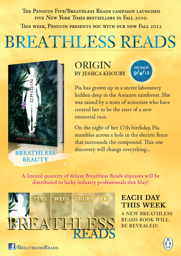 Breathless Reads is back! If you're a fan of Breathless Reads on Facebook, you may have noticed the color scheme change last week. That's because we were preparing for a brand new round of Breathless Reads! You know Breathless Reads as the group campaign that launched Matched, Nightshade, Across the Universe, The Eternal Ones, The Replacement, Born Wicked, Legend, and Sapphique! Now we've got a new great group of YA debuts to share with you for fall 2012. First up is Jessica Khoury's lush, exotic Origin; each day this week, we'll be revealing a new Breathless Reads title. Become a fan of Breathless Reads on Facebook to stay up-to-date on the latest news from ALL the Breathless titles, past and present, and keep an eye out, because there will be a new Breathless Reads slipcase and we plan to give some away on Facebook to lucky winners.