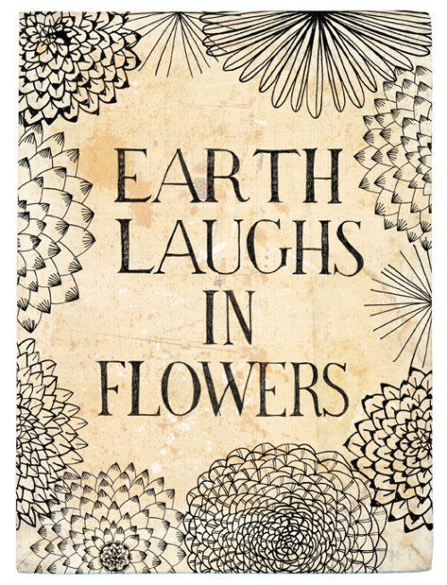 Earth laughs in flowers, to see her boastful boys Earth-proud, proud of the earth which is not theirs; Who steer the plough, but cannot steer their feet Clear of the grave.  HAMATREYA, Selected Poems (1876) ~ Ralph Waldo Emerson.  Graphic design by Sweet William, on Etsy.