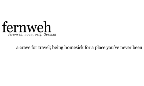 fernweh: a crave for travel; being homesick for a place you've never been