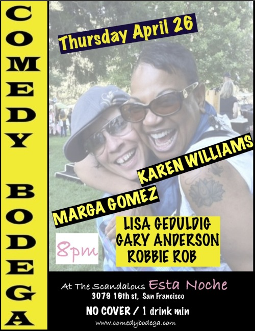 4/26. Comedy Bodega @ Esta Noche. 3079 16th St. SF. Free. 8PM. Featuring Karen Williams, Marga Gomez, Lisa Geduldig, Gary Anderson and Robbie Rob.