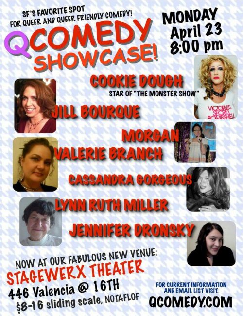 4/23. QComedy Showcase @ StageWerx Theater. 446 Valencia St. SF. 8PM. $8-$16. Featuring Cookie Dough, Jill Bourque, Morgan, Valerie Branch, Cassandra Gorgeous, Lynn Ruth Miller and Jennifer Dronsky.