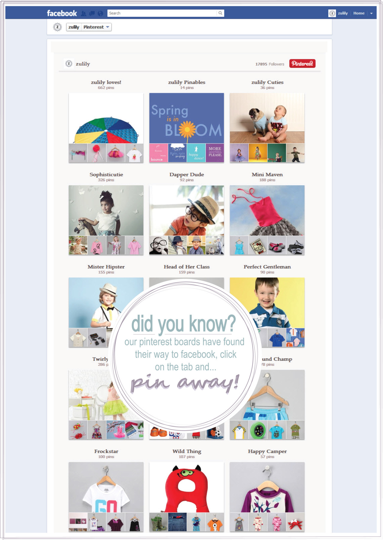"New Feature | Pin Away on Facebook zulily's Pinterest boards and Facebook page have officially become ""best friends forever and ever!"" We've made it easier for you to pin without ever having to leave Facebook.  All you have to do is click on the Pinterest tab on the top of our zulily Facebook page and start pinning straight from our boards!  It's that easy!  Happy pinning!"