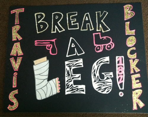 Sign I made for Travis Blocker for her first bout after her broken leg!