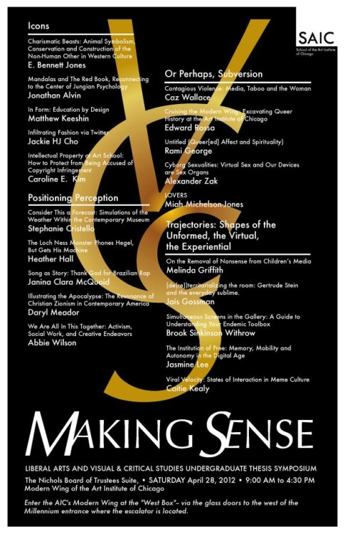 MAKING SENSE: VISUAL AND CRITICAL STUDIES & LIBERAL ARTS UNDERGRADUATE THESIS SYMPOSIUMSaturday, April 28, 2012 from 9:00 AM to 4:30 PM at the Nichols Board of Trustees Suite in the Art Institute of Chicago's Modern Wing. Light refreshments will be served.*How to get to the Nichols Board of Trustees Suite:Enter through the AIC's Modern Wing and take the elevator located on the right side of the lobby to the second floor.SCHEDULE:9:00 - 10:30 AMI. IconsE. Bennet JonesJonathan AlvinMatthew KeeshinJackie HJ ChoCaroline E. Kim10:45 AM - 12:05 PMII. Positioning PerceptionStephanie CristelloHeather HallJanina Clara McQuoidDaryl MeadorAbbie Wilson12:05 - 1:30 PMLUNCH1:30 - 2:50 PMIII. Or Perhaps, SubversionCaz WallaceEdward RossaRami GeorgeAlexander ZakMiah Michelson-Jones3:05 - 4:25 PMIV. Trajectories: Shapes of the Unformed, the Virtual and the ExperientialMelinda GriffithJais GossmanBrook Sinkinson WithrowJasmine LeeCaitie Kealy
