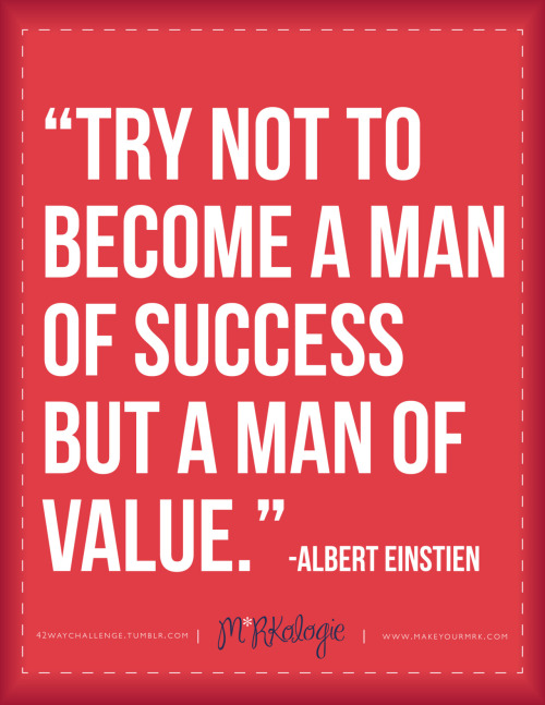 """Try not to become a man of success, but a man of value.""     -Albert Einstein"
