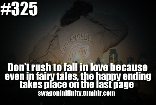 swagoninifinity:  Don't rush to fall in love because even in fairy tales, the happy ending takes place on the last page. Follow Swag On Infinity for more!