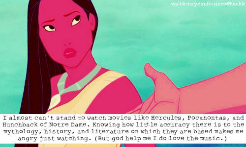 "waltdisneyconfessions:  ""I almost can't stand to watch movies like Hercules, Pocahontas, and Hunchback of Notre Dame. Knowing how little accuracy there is to the mythology, history, and literature on which they are based makes me angry just watching. (But god help me I do love the music.)"""