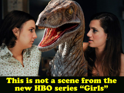 popculturebrain:  Commentary: HBO's Girls Is Not A Show About Velociraptors by Dan Hopper | BWE After scouring the internet nonstop for the past week, I've confirmed that there is only one argument in the entire English language that hasn't been made yet about the show Girls, so it's the only argument I'm left with to make here: HBO's Girls is not a show about velociraptors. Winner.  What? I got my hopes ups.