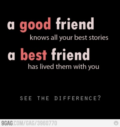 A good friend knows all your best stories. A best friend has lived them with you. 9gag:  See the difference?