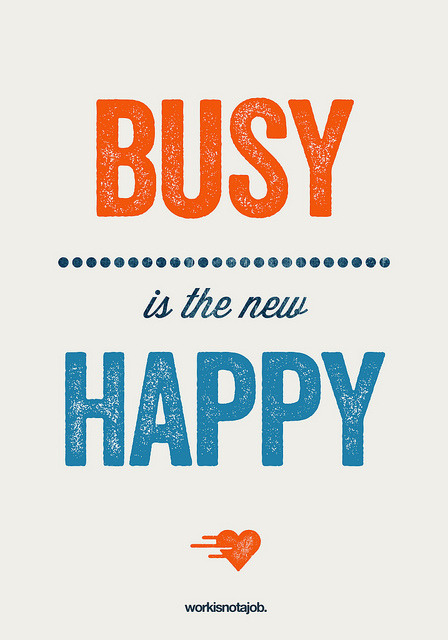 responsibilitybeginswithsight:  simonh:  Busy is the new happy! by workisnotajob on Flickr.  It's true.