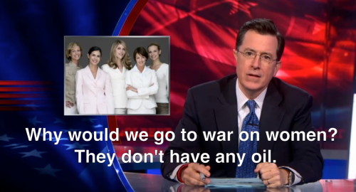 "lipstick-feminists:  [image description: still from The Colbert Report with white captions; the still shows Colbert speaking into the camera, the screen shows four women* standing in a row; caption reads ""Why would you go to war on women? They don't have any oil.""]"