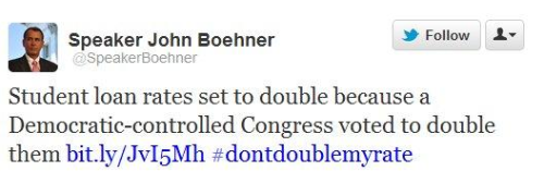 "This tweet from House Speaker John Boehner (R-Ohio) probably wasn't intended to be important, but it's an astonishing message. Let's back up for a moment. At issue is a 2007 law, set to expire on July 1, which keeps the interest rate for federal Direct Stafford Loans at 3.4%. If Congress fails to act, the rate will double, affecting more than 7.4 million students, who'll face, on average, an additional $1,000 in debt. President Obama and congressional Democrats are fighting to keep the rates where they are, and Mitt Romney agrees with them. Congressional Republicans have balked at the proposals, and today, Boehner is arguing that this is all Democrats' fault anyway — they're the ones who ""included an expiration provision that placed the looming increase in the middle of an election year."" Democrats wanted to lower student interest rates. Now, they want to keep the lower student interest rates. As far as Boehner is concerned, this means Dems ""voted to double"" interest rates. read more Now, not only is John Boehner being stupid, he's insulting everyone's intelligence with this kind of bullshit. What makes me sad is I fucking KNOW there are republican voters out there buying this Bizarro logic."