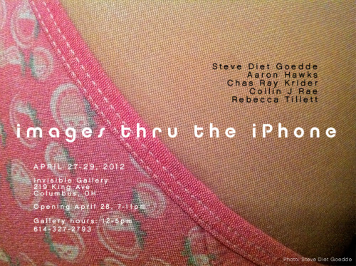 THIS WEEKEND!  Images Through the iPhone Group exhibition with Steve Diet Goedde, Aaron Hawks, Chas Ray Krider, Collin J Rae, Rebecca Tillett April 28, 2012 • 7-11pm Invisible Gallery, 219 King Ave, Columbus OH Show will run April 27-29 • Gallery hours: 12-5pm • 614.327.2793