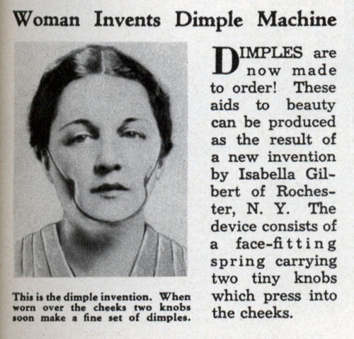 Woman Invents Dimple Machine (Oct, 1936)  Woman Invents Dimple Machine DIMPLES are now made to order! These aids to beauty can be produced as the result of a new inventionby Isabella Gilbert of Rochester, N. Y. The device consists of a face-fitting spring carrying two tiny knobs which press into the cheeks.