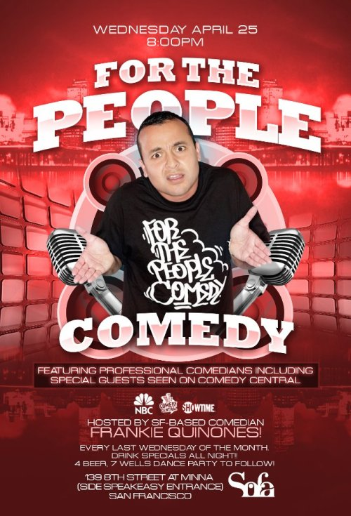 4/25. For the People Comedy @ SOFA. 138 Minna St. SF. 7:30PM. $10 (Discount: Here.) Hosted by Frankie Quiñones.   It's that time again! This Wednesday night, and every last Wednesday of the month. FOR THE PEOPLE COMEDY at SOFA Lounge in SF! Thank YOU for making last month's show a historic one! wOw.. Looking forward to this one. Brazilian food menu, drink specials all night (4 beer, 7 wells), and comics from around the nation including special guests featured on Comedy Central, Showtime, NBC, etc.. Hosted by SF-based comedian Frankie Quinones! www.FrankieQuinones.com Dance party to follow with DJ SHONYE spinning your favorite feel good tunes. (Via Facebook)