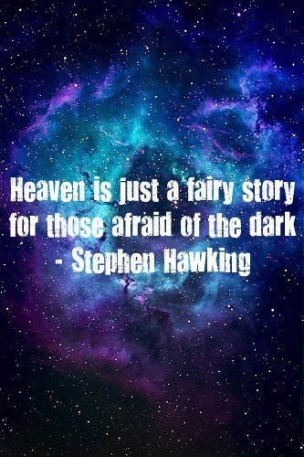 ihateallyourgods:  Heaven is just a fairy story for those afraid of the dark. - Stephen Hawking
