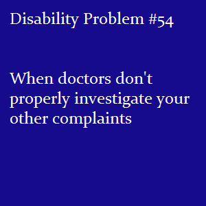 disabledtalk:   (Image text: Disability Problem #54: When doctors don't properly investigate your other complaints) There's a long documented history of people with any kind of disability being dismissed about other symptoms they may have.  Diseases like cancer are often missed until it's too late, because doctors are unwilling to trust people with disabilities about our own bodies.  Instead, they often attribute every possible symptom to well, you are disabled!