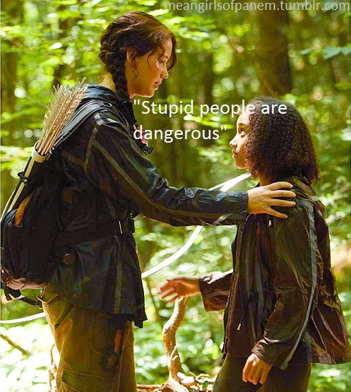 "meangirlsofpanem:  ""Stupid people are dangerous"" - Katniss Everdeen p.159, Hunger Games I know I keep it pretty light here but I got a lovely message from texandcoda today regarding our mutual feelings about the ridiculous criticism of the actors & actresses in the movie either for their weight or race. I had a simple & more serious post [[here]] awhile back about the Jennifer Lawrence ""fat"" criticism & texandcoda reminded me about the ignorant creatures who said such hateful things about the beautiful Amandla Stenberg who played our beloved Rue & Thresh, played by Dayo Okeniyi. I won't be repeating their comments since I'm positive you know exactly what I'm talking about. But it brought me back to this quote from the book that really speaks volumes in its simplicity. Stupid people are dangerous. Whether you apply this to the monsters in the Capitol of Panem, or your real life, it's important to remember. So, please, don't be a skeez or an asshole. Just be nice. It's that simple.  & am I the only one who wondered if those people even read the book? Though, if they were unintelligent enough to say such things, I have doubts about their cognitive reading skills:  ""& most hauntingly, a twelve-year-old girl from District 11. She has dark brown skin & eyes, but other than that, she's very like Prim in size & demeanor.""   Okay, back to our regularly scheduled Mean Girls of Panem fun! TYFYT     In honor of this, let us all strive to NOT be stupid people. Think before you speak and make the effort to educate yourself."