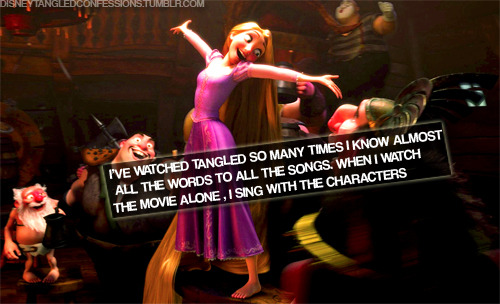 """I've watched Tangled so many times I know almost all the words to all the songs. When I watch the movie alone, I sing with the characters."""