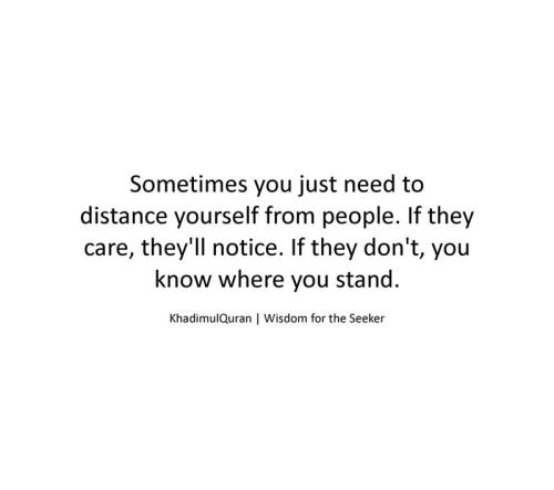khadimulquran:  Sometimes you just need to distance yourself from people..