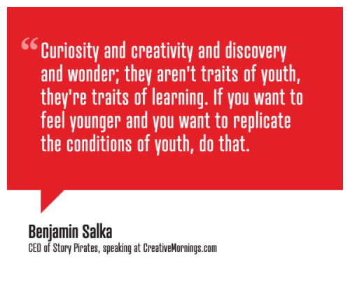 creativemornings:  Curiosity and creativity and discovery and wonder; they aren't traits of youth, they're traits of learning. If you want to feel younger and you want to replicate the conditions of youth, do that. Benjamin Salka, CEO of Story Pirates speaking at CreativeMornings/NewYork (*watch the talk)