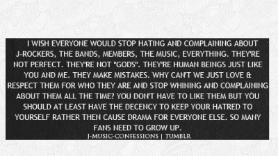 "I WISH EVERYONE WOULD STOP HATING AND COMPLAINING ABOUT J-ROCKERS, THE BANDS, MEMBERS, THE MUSIC, EVERYTHING. THEY'RE NOT PERFECT. THEY'RE NOT ""GODS"". THEY'RE HUMAN BEINGS JUST LIKE YOU AND ME. THEY MAKE MISTAKES. WHY CAN'T WE JUST LOVE & RESPECT THEM FOR WHO THEY ARE AND STOP WHINING AND COMPLAINING ABOUT THEM ALL THE TIME? YOU DON'T HAVE TO LIKE THEM BUT YOU SHOULD AT LEAST HAVE THE DECENCY TO KEEP YOUR HATRED TO YOURSELF RATHER THEN CAUSE DRAMA FOR EVERYONE ELSE. SO MANY FANS NEED TO GROW UP.    I totally agree ._."