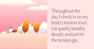 Throughout the day, I check in on my body's tension level. I sit quietly, breathe deeply, and just let the tension go.~ Louise L. Hay