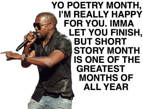 "You know the deal. End of April means time to reblog Kanye welcoming us into Short Story Month! aaknopf:  hobartpulp:  Poetry Month is over. Make room for Beyonce Short Story Month hobartpulp:  via Michael Filippone (c/o Dan Wickett)   Love you, Hobart. I read this post and exclaimed, ""This means Short Story Month is officially real!"""