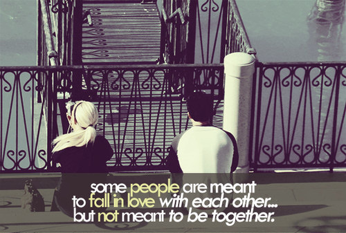 Some people are meant to fall in love with each other but not meant to be together (sad but true)