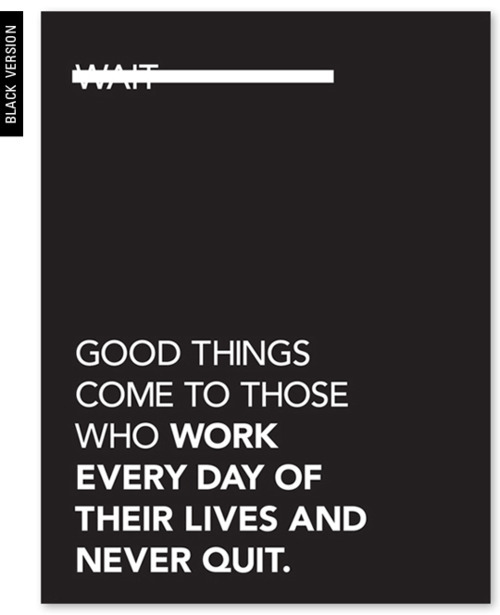 findthecool:  Good things come to those who work every day of their lives and never quit.