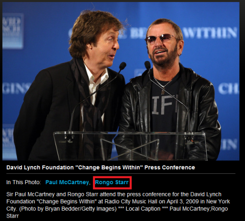 so a webside has seriously written down RONGO STARR instead of Ringo Starr http://www.zimbio.com/photos/Paul+McCartney/Rongo+Starr/David+Lynch+Foundation+Change+Begins+Within/3MAJFNBFw6_
