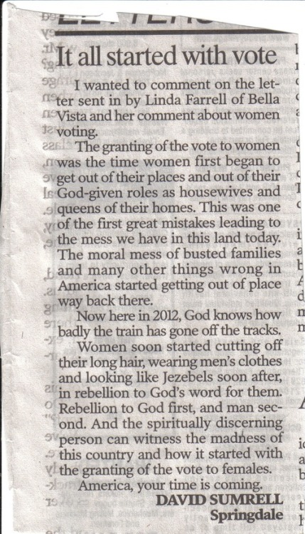 This letter to the editor explaining that granting women the right to vote set American on a course to ruin AND eternal damnation ran in today's Arkansas Democrat-Gazette. I'm posting mostly because people don't believe me when I tell them how freaking crazy some of these folks in NW Arkansas are.