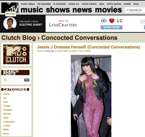 Internet. I am now writing guest CONCOCTED CONVERSATIONS for MTV Clutch. The first post is about Jessie J. Click the following link to check it out. Jessie J Dresses Herself As always, thanks for reading. Not this blog, just reading in general. We really need to start reading more guys.