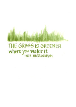 """The grass is greener where you water it."" — Neil Barringham"