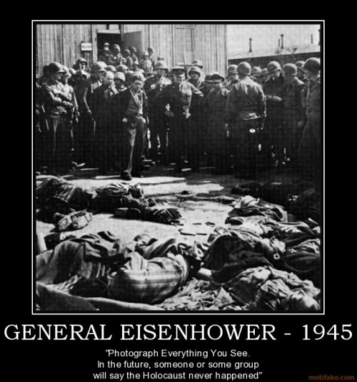 "jewishpolitics:  militarymom:  General EISENHOWER 1945 - ""Photograph Everything You See. In the future someone or some group will say the Holocaust never happened.""  And He was right too."