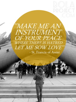 """Lord, make me an instrument of your peace.Where there is hatred, let me sow love;where there is injury,pardon;where there is doubt, faith;where there is despair, hope;where there is darkness, light;and where there is sadness, joy.O Divine Master, grant that I may not so much seekto be consoled as to console;to be understood as to understand;to be loved as to love.For it is in giving that we receive;it is in pardoning that we are pardoned;and it is in dying that we are born to eternal life. Amen"""