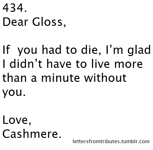 [[434. Dear Gloss, If you had to to die, I'm glad I didn't have to live more than a minute without you. Love, Cashmere.]]