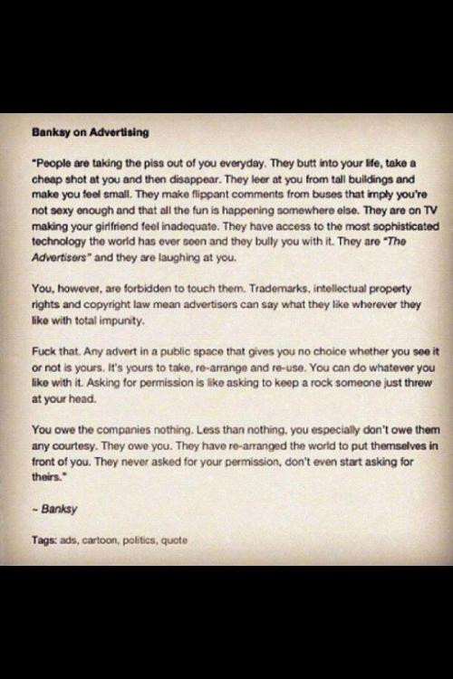 youranonnews:  Banksy on advertisers & corporations polluting our environment with advertising. Time to fight back.