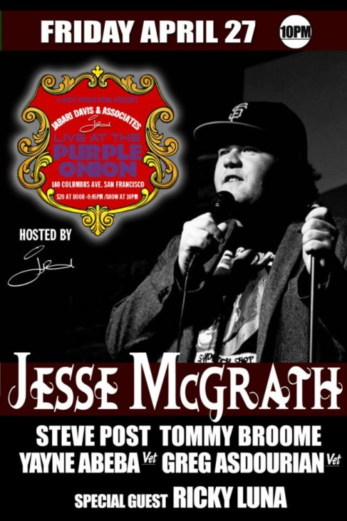 4/27. Jesse McGrath @ Purple Onion. 140 Columbus Ave. SF. $20. 10PM. Featuring Steve Post, Tommy Broome, Yayne Abeba, Greg Asdourian and Ricky Luna. Hosted by Jabari Davis. Tickets Available: Here. [One of my closest friends and funniest collaborators is closing the Purple Onion this Friday. You should go see him if you're free.]