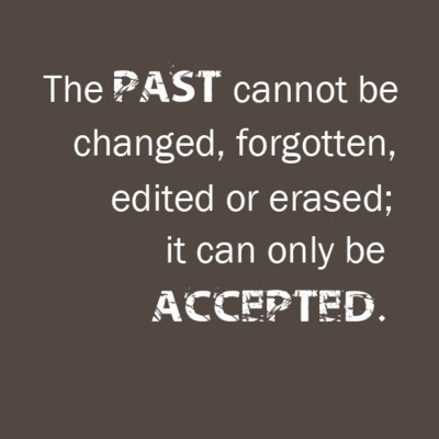 [Image] The PAST cannot be changed, forgotten, edited, or erased; it can only be ACCEPTED…