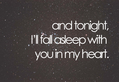 and tonight, I fall asleep with you in my heart