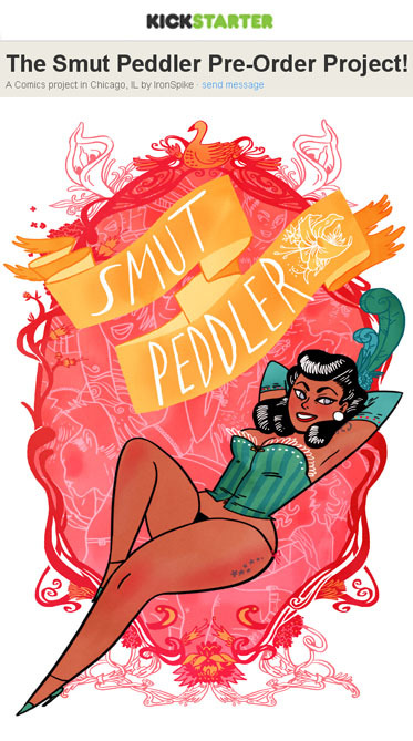 WOOOAH my goodness you guys!! The Kickstarter for Smut Peddler has just Launched!!!! http://www.kickstarter.com/projects/ironspike/the-smut-peddler-pre-order-project This is an amazing project and I'm so happy to be a part of it! First of all it's filthy, dirty, beautiful, sex comics which of course I love. Second of all every story is either written or drawn by a lady, so it's all lady friendly!Third of all every artist in the book was paid well for their work (which unfortunately is a rarity in comics.)Fourth of all it is FULL of amazing artists that I myself am a huge, sloppy fan girl about!  Not to mention if the kickstarter goes over it's goal all those amazing artists will get bonuses for their hard work. Artists getting paid is something that should be the standard anyway, but bonuses? Hot dog.I myself have a 20 page, hand painted story in this here book and I'll be posting a preview, but FIRST I want to see those pledges go up a little higher, haha! So come take a look :D