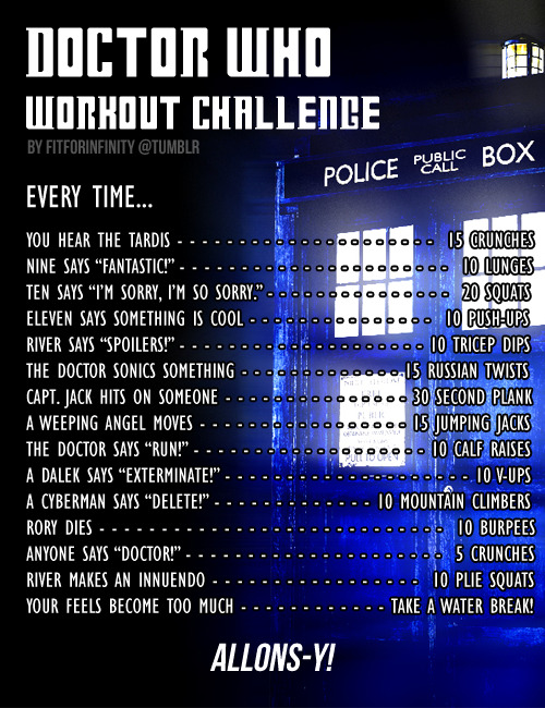 totalbodyconfidence:  fitforinfinity:  The Doctor Who Workout Challenge! Whovian fitblrs unite! Here's a handy workout challenge I created for when you're kicking back and watching Doctor Who. Yes, there are a ton of other phrases or actions I could have included, but I didn't want to kill you all :P   The Whovian in me screams :D  Enjoy! [image background © PreoSmo]