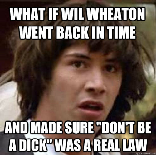 wilwheaton:  lawschoolmemes:  Wilkinson v Downton & Wheaton's Law  (thanks to rhuster for the link)  Yeah we need that law.