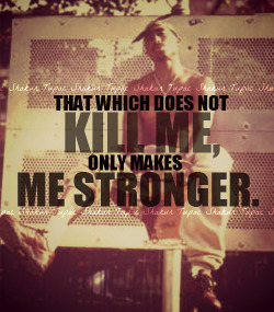 """That which don't kill me, only makes me strong""  -Tupac Shakur"