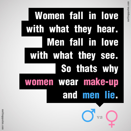 meltingquotes:  Women fall in love with what they hear.Men fall in love with what they see.So thats why women wear makeup and men lie.
