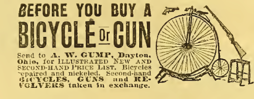 "~ Bicycling World, Devoted to the Interests of Cycling, November 4, 1887""Bicycles repaired and nickeled. Second-hand BICYCLES, GUNS and REVOLVERS taken in exchange."""