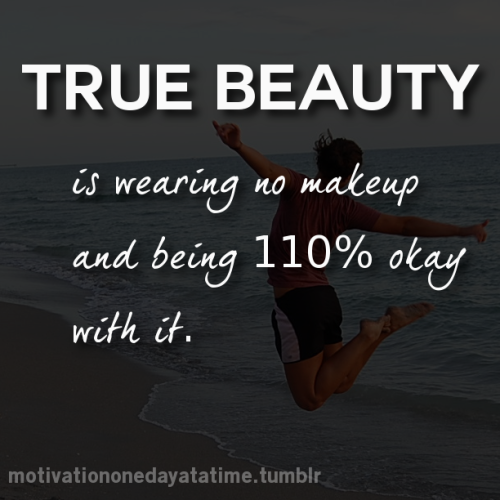 True beauty is wearing no makeup and being 110% okay with it.